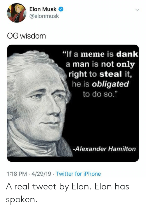 """Dank, Iphone, and Meme: Elon Musk  @elonmusk  OG wisdom  """"if a meme is dank  a man is not only  right to steal it,  he is obligated  to do so.""""  -Alexander Hamilton  1:18 PM - 4/29/19 Twitter for iPhone A real tweet by Elon.  Elon has spoken."""