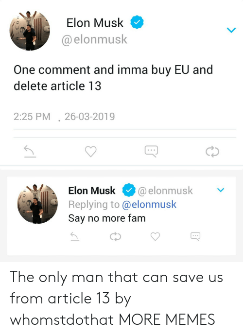 Dank, Fam, and Memes: Elon Musk  @elonmusk  One comment and imma buy EU and  delete article 13  2:25 PM26-03-2019  Elon Musk. @elonmusk  Replying to @elonmusk  Sav no more fam The only man that can save us from article 13 by whomstdothat MORE MEMES