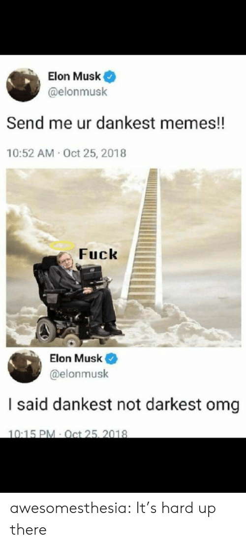 Darkest: Elon Musk  @elonmusk  Send me ur dankest memes!!  10:52 AM Oct 25, 2018  Fuck  Elon Musk  @elonmusk  I said dankest not darkest omg  10:15 PM Oct 25, 2018 awesomesthesia:  It's hard up there