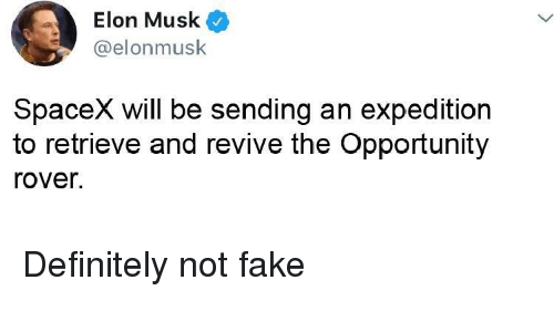 Spacex: Elon Musk  @elonmusk  SpaceX will be sending an expedition  to retrieve and revive the Opportunity  rover. Definitely not fake