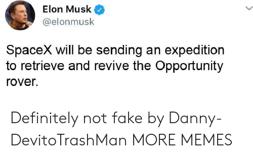 Spacex: Elon Musk  @elonmusk  SpaceX will be sending an expedition  to retrieve and revive the Opportunity  rover. Definitely not fake by Danny-DevitoTrashMan MORE MEMES