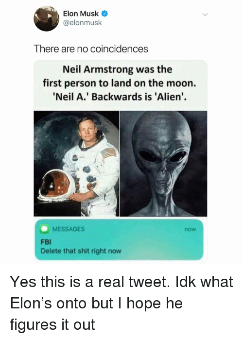 Neil Armstrong: Elon Musk  @elonmusk  There are no coincidences  Neil Armstrong was the  first person to land on the moon.  Neil A.' Backwards is 'Alien'.  MESSAGES  now  FBI  Delete that shit right now Yes this is a real tweet. Idk what Elon's onto but I hope he figures it out