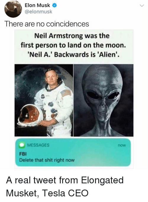 Neil Armstrong: Elon Musk  @elonmusk  There are no coincidences  Neil Armstrong was the  first person to land on the moon.  Neil A.' Backwards is 'Alien.  MESSAGES  now  FBI  Delete that shit right now A real tweet from Elongated Musket, Tesla CEO