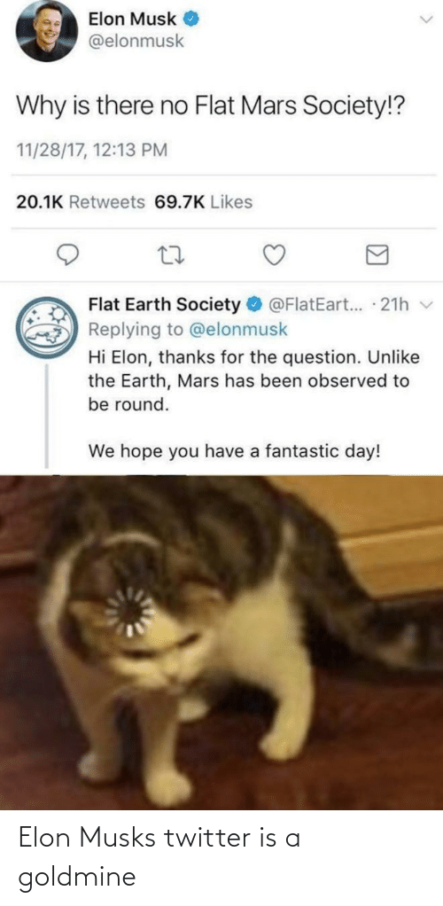 Thanks For The: Elon Musk  @elonmusk  Why is there no Flat Mars Society!?  11/28/17, 12:13 PM  20.1K Retweets 69.7K Likes  Flat Earth Society  @FlatEart... 21h v  Replying to @elonmusk  Hi Elon, thanks for the question. Unlike  the Earth, Mars has been observed to  be round.  We hope you have a fantastic day! Elon Musks twitter is a goldmine