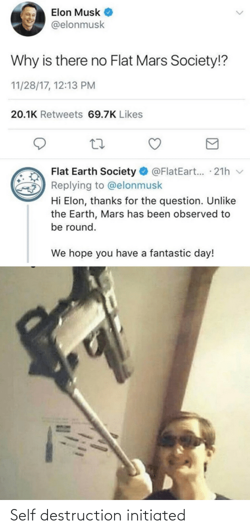 Thanks For The: Elon Musk  @elonmusk  Why is there no Flat Mars Society!?  11/28/17, 12:13 PM  20.1K Retweets 69.7K Likes  Flat Earth Society O @FlatEart... · 21h v  Replying to @elonmusk  Hi Elon, thanks for the question. Unlike  the Earth, Mars has been observed to  be round.  We hope you have a fantastic day! Self destruction initiated