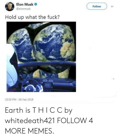 Feb 2018: Elon Musk  Follow  @elonmusk  Hold up what the fuck?  DON'T  PANIC  10:50 PM 06 Feb 2018  eddit wiver Earth is T H I C C by whitedeath421 FOLLOW 4 MORE MEMES.
