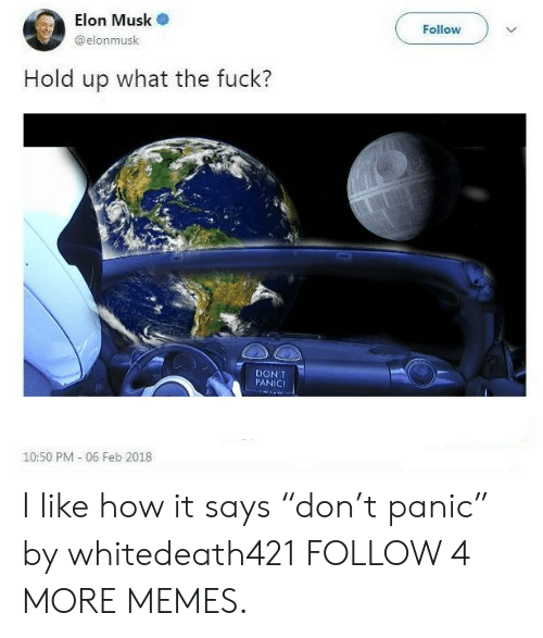 "Feb 2018: Elon Musk  Follow  @elonmusk  Hold  up what the fuck?  DON'T  PANIC  10:50 PM - 06 Feb 2018 I like how it says ""don't panic"" by whitedeath421 FOLLOW 4 MORE MEMES."