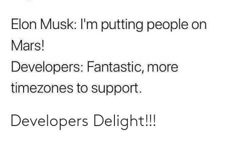 musk: Elon Musk: I'm putting people on  Mars!  Developers: Fantastic, more  timezones to support. Developers Delight!!!