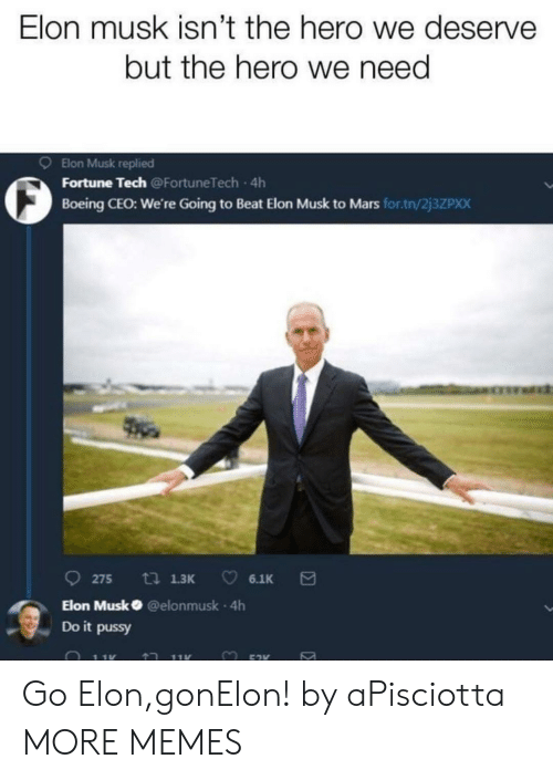 Dank, Memes, and Pussy: Elon musk isn't the hero we deserve  but the hero we need  9 Elon Musk replied  O Fortune Tech  Boeing CEO: We're Going to Beat Elon Musk to Mars for.tn/2j3ZPxX  Going to Beat Elon  275 13 6.1K  Elon Musk @elonmusk 4h  Do it pussy Go Elon,gonElon! by aPisciotta MORE MEMES