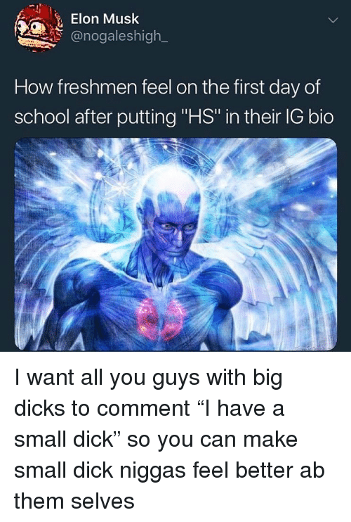 "Dicks, School, and Dick: Elon Musk  @nogaleshigh  How freshmen feel on the first day of  school after putting ""HS in their IG bio I want all you guys with big dicks to comment ""I have a small dick"" so you can make small dick niggas feel better ab them selves"