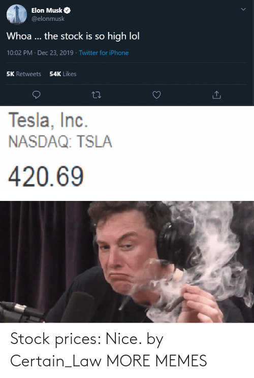 musk: Elon Musk O  @elonmusk  Whoa ... the stock is so high lol  10:02 PM · Dec 23, 2019 · Twitter for iPhone  54K Likes  5K Retweets  Tesla, Inc.  NASDAQ: TSLA  420.69 Stock prices: Nice. by Certain_Law MORE MEMES