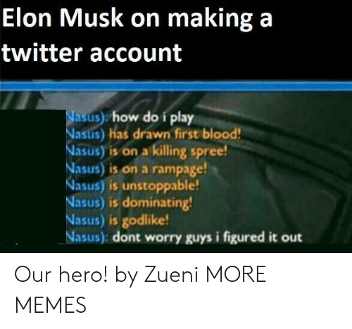 Dank, Memes, and Target: Elon Musk on making a  twitter account  Nasus) how do i play  Nasus) has drawn first blood!  Nasus) is on a killing spree!  Nasus) is on a rampage!  Nasus) is unstoppable!  Nasus) is dominating!  Nasus) is godlike!  Nasus): dont worry guys i figured it out Our hero! by Zueni MORE MEMES