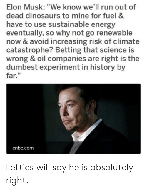 "experiment: Elon Musk: ""We know we'll run out of  dead dinosaurs to mine for fuel &  have to use sustainable energy  eventually, so why not go renewable  now & avoid increasing risk of climate  catastrophe? Betting that science is  wrong & oil companies are right is the  dumbest experiment in history by  far.""  cnbc.com Lefties will say he is absolutely right."