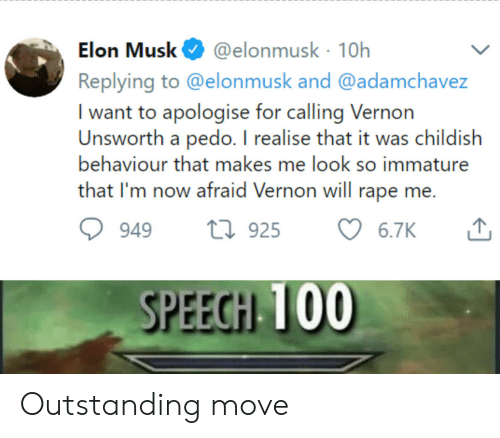 immature: @elonmusk 10h  Replying to @elonmusk and @adamchavez  Elon Musk  I want to apologise for calling Vernon  Unsworth a pedo. I realise that it was childish  behaviour that makes me look so immature  that I'm now afraid Vernon will rape me.  t925  6.7K  949  SPEECH 100 Outstanding move