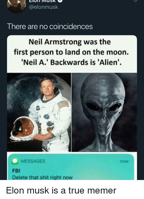 Neil Armstrong: @elonmusk  There are no coincidences  Neil Armstrong was the  first person to land on the moon.  'Neil A.' Backwards is 'Alien'  MESSAGES  now  FBI  Delete that shit right now Elon musk is a true memer