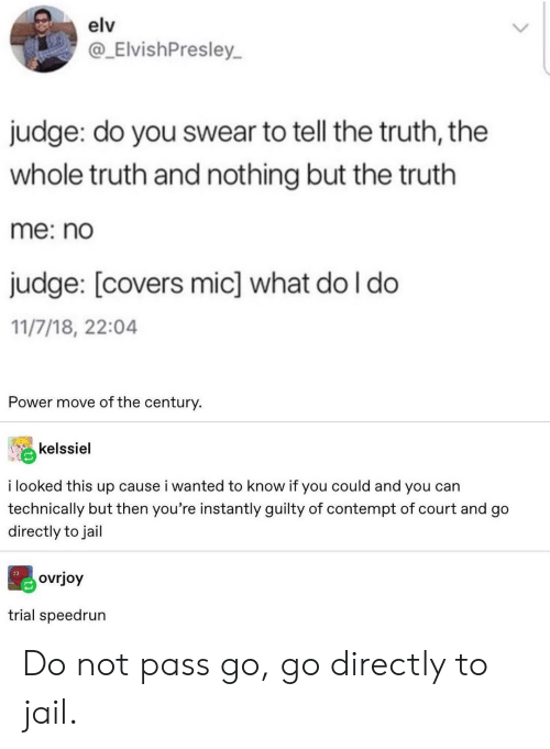 mic: elv  @_ElvishPresley  judge: do you swear to tell the truth, the  whole truth and nothing but the truth  me: no  judge: [covers mic] what do I do  11/7/18, 22:04  Power move of the century.  kelssiel  i looked this up cause i wanted to know if you could and you can  technically but then you're instantly guilty of contempt of court and go  directly to jail  ovrjoy  trial speedrun Do not pass go, go directly to jail.