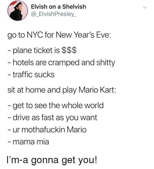 new years eve: Elvish on a Shelvish  @_ElvishPresley_  go to NYC for New Year's Eve:  plane ticket is $$$  hotels are cramped and shitty  traffic sucks  sit at home and play Mario Kart:  get to see the whole world  drive as fast as you want  ur mothafuckin Mario  mama mia I'm-a gonna get you!
