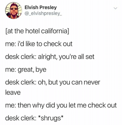 California, Desk, and Hotel: Elvish Presley  @_elvishpresley_  [at the hotel california]  me: i'd like to check out  desk clerk: alright, you're all set  me: great, bye  desk clerk: oh, but you can never  leave  me: then why did you let me check out  desk clerk: *shrugs*