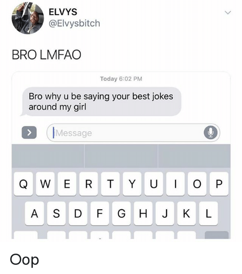 oop: ELVYS  @Elvysbitch  BRO LMFAO  Today 6:02 PM  Bro why u be saying your best jokes  around my girl  IMessage  A S DF GHJ KL Oop