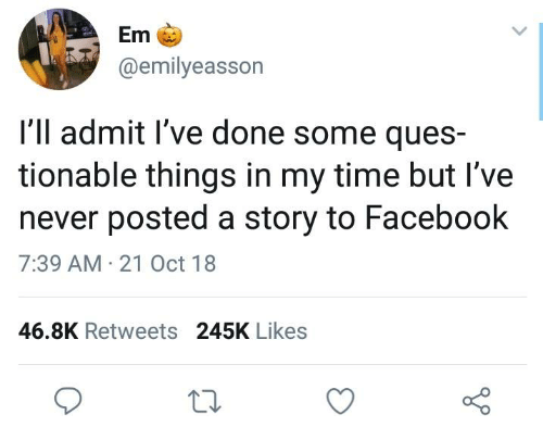 Dank, Facebook, and Time: Em  @emilyeasson  I'll admit l've done some ques-  tionable things in my time but I've  never posted a story to Facebook  7:39 AM 21 Oct 18  46.8K Retweets 245K Likes