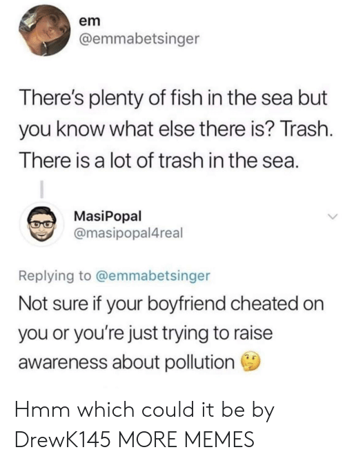 Dank, Memes, and Target: em  @emmabetsinger  There's plenty of fish in the sea but  you know what else there is? Trash  I here is a lot of trash in the sea  MasiPopal  @masipopal4real  Replying to @emmabetsinger  Not sure if your boyfriend cheated on  you or you're just trying to raise  awareness about pollution Hmm which could it be by DrewK145 MORE MEMES