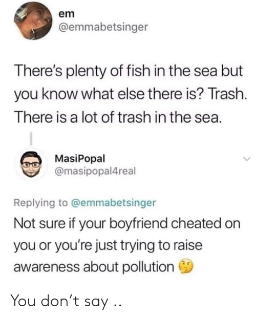 Trash, Fish, and Plenty of Fish: em  @emmabetsinger  There's plenty of fish in the sea but  you know what else there is? Trash.  There is a lot of trash in the sea.  MasiPopal  @masipopal4real  Replying to @emmabetsinger  Not sure if your boyfriend cheated on  you or you're just trying to raise  awareness about pollution You don't say ..