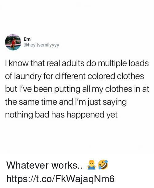 Bad, Clothes, and Laundry: Em  @heyitsemilyyyy  I know that real adults do multiple loads  of laundry for different colored clothes  but I've been putting all my clothes in at  the same time and I'm just saying  nothing bad has happened yet Whatever works.. 🤷‍♂️🤣 https://t.co/FkWajaqNm6