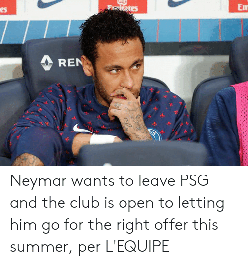 Club, Neymar, and Summer: Em  lates  es  REN  RIS Neymar wants to leave PSG and the club is open to letting him go for the right offer this summer, per L'EQUIPE