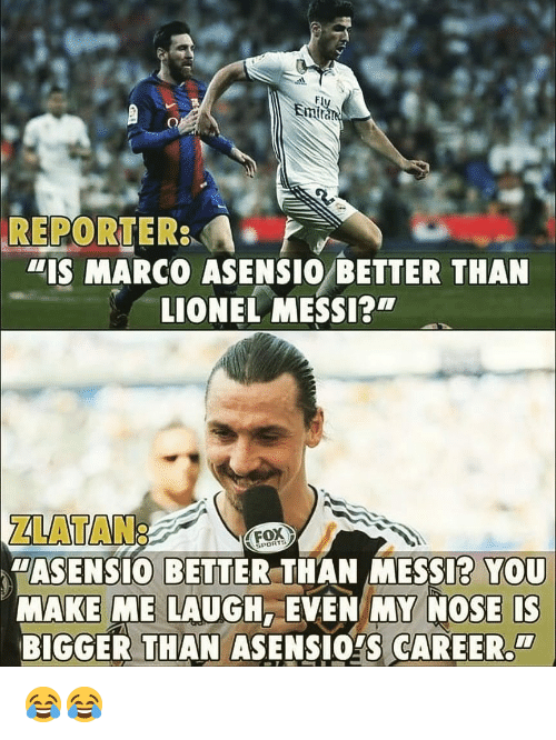 "zlatan: Em  REPORTER  ""IS MARCO ASENSIO BETTER THAN  LIONEL MESSI?  ZLATAN:  ""ASENSIO BETTER THAN MESSI? YOU  MAKE ME LAUGH, EVEN MY NOSE IS  BIGGER THAN ASENSIOYS CAREER  FOX  PORTS  CI 😂😂"