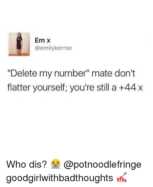"Flatter: Em X  @emilykerrxo  ""Delete my number"" mate don't  flatter yourself, you're still a +44 x Who dis? 😭 @potnoodlefringe goodgirlwithbadthoughts 💅🏽"