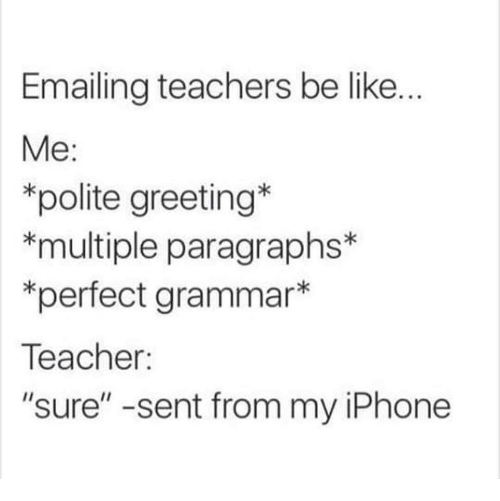 "Be Like Me: Emailing teachers be like.  Me:  *polite greeting  *multiple paragraphs*  *perfect grammar*  Teacher:  ""sure"" -sent from my iPhone"