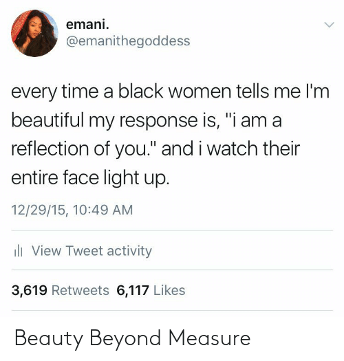 "light: emani.  @emanithegoddess  every time a black women tells me l'm  beautiful my response is, ""i am a  reflection of you."" and i watch their  entire face light up.  12/29/15, 10:49 AM  ili View Tweet activity  3,619 Retweets 6,117 Likes Beauty Beyond Measure"