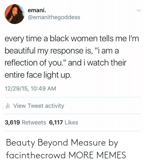 "light: emani.  @emanithegoddess  every time a black women tells me l'm  beautiful my response is, ""i am a  reflection of you."" and i watch their  entire face light up.  12/29/15, 10:49 AM  ili View Tweet activity  3,619 Retweets 6,117 Likes Beauty Beyond Measure by facinthecrowd MORE MEMES"