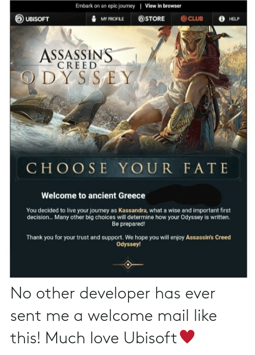 ancient greece: Embark on an epic journey | View in browser  O UBISOFT  O CLUB  OSTORE  MY PROFLE  HELP  ASSASSINS  CREED  ODYSSEY  CHOOSE YOUR FATE  Welcome to ancient Greece  You decided to live your journey as Kassandra, what a wise and important first  decision. Many other big choices will determine how your Odyssey is written.  Be prepared!  Thank you for your trust and support. We hope you will enjoy Assassin's Creed  Odyssey! No other developer has ever sent me a welcome mail like this! Much love Ubisoft♥️
