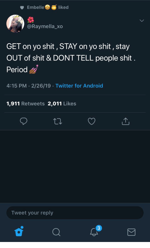 Android, Period, and Shit: Embelle  liked  @Raymella_xo  GET on yo shit , STAY on yo shit, stay  OUT of shit & DONT TELL people shit  Period  4:15 PM-2/26/19 Twitter for Android  1,911 Retweets 2,011 Likes  Tweet your reply  3