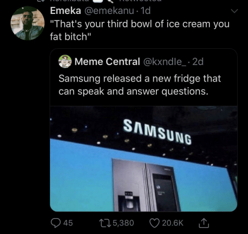 "fridge: Emeka @emekanu · 1d  ""That's your third bowl of ice cream you  fat bitch""  Meme Central @kxndle_ · 2d  Samsung released a new fridge that  can speak and answer questions.  SAMSUNG  20.6K  275,380  45"