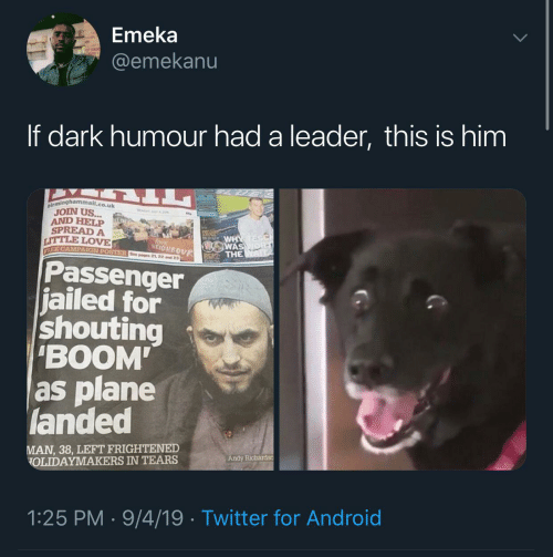 "Android: Emeka  @emekanu  If dark humour had a leader, this is him  birminghammail.co.uk  JOIN US...  AND HELP  SPREAD A  LITTLE LOVE  WHY  WAS  THE  love  NEIGHBOUR  EE CAMPAIGN POSTER See poges 21 22 and 23  Passenger  jailed for  shouting  ""BOOM  as plane  landed  MAN, 38, LEFT FRIGHTENED  OLIDAYMAKERS IN TEARS  Andy Richardso  1:25 PM · 9/4/19 · Twitter for Android"