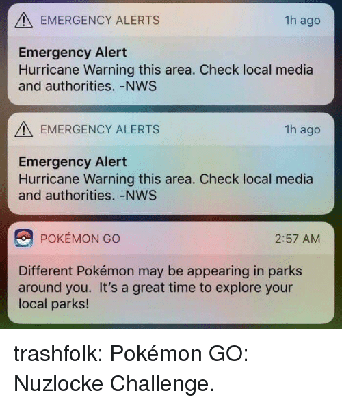 pok: EMERGENCY ALERTS  1h ago  Emergency Alert  Hurricane Warning this area. Check local media  and authorities. -NWS  EMERGENCY ALERTS  1h ago  Emergency Alert  Hurricane Warning this area. Check local media  and authorities. -NWS  POKÉMON GO  2:57 AM  Different Pokémon may be appearing in parks  around you. It's a great time to explore your  local parks! trashfolk:  Pokémon GO: Nuzlocke Challenge.