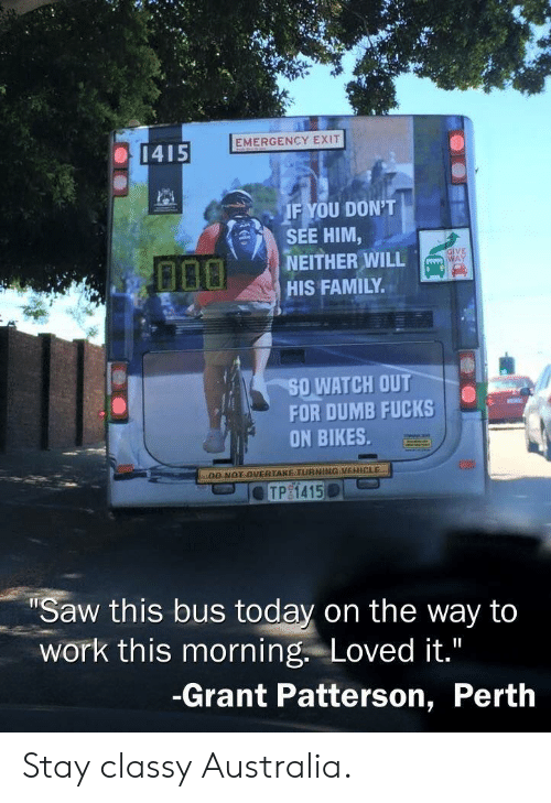 bikes: EMERGENCY EXIT  1415  IF YOU DON'T  SEE HIM,  NEITHER WILL  HIS FAMILY  GIVE  WAY  50,WATCH OUT  FOR DUMB FUCKS  ON BIKES  DO NOT OVERTAKE TURNING VEHICLE  Saw this bus today on the way ta  work this morning. Loved it.  -Grant Patterson, Perth Stay classy Australia.
