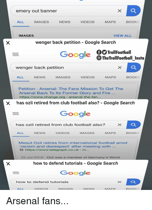 Arsenal, Books, and Club: emery out banner  ALL  IMAGES  NEWS  VIDEOS  MAPS  BOOKS  IMAGES  VIEW ALL  wenger back petition - Google Search  TrollFootball  TheTrollFootball Insta  Google  wenger back petition  ALL  NEWS  IMAGES  VIDEOS  MAPS  BOOKS  Petition Arsenal: The Fans Mission To Get The  Arsenal Back To Its Former Glory and Fire  https://www.change.org arsenal-the-fan.  has ozil retired from club football also?: Google Search  Google  ×D  has ozil retired from club football also?  ALL  NEWS  VIDEOS  IMAGES  MAPS  BOOKS  Mesut Ozil retires from international football amid  'racism and disrespect' after meeting with  https://www.telegraph.co.uk m...  22-Jul-2018 Ozil was a member of Germany's World  how to defend tutorials Google Search  Google  how to defend tutorials  ALL  VIDEOS  IMAGES  NEWS  MAPS  BOOKS Arsenal fans...