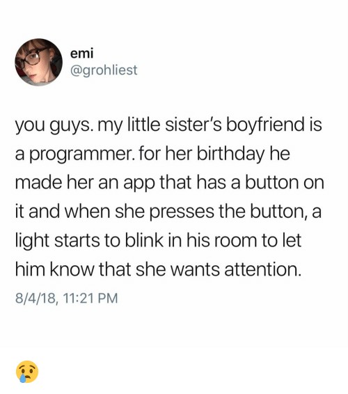 Birthday, Memes, and Boyfriend: emi  @grohliest  you guys. my little sister's boyfriend is  a programmer. for her birthday he  made her an app that has a button on  it and when she presses the button, a  light starts to blink in his room to let  him know that she wants attention.  8/4/18, 11:21 PM 😢