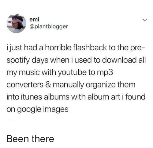 Google, Music, and youtube.com: emi  @plantblogger  i just had a horrible flashback to the pre-  spotify days when i used to download all  my music with youtube to mp3  converters & manually organize them  into itunes albums with album art i found  on google images Been there