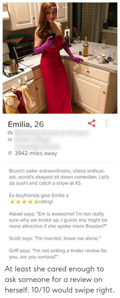 "Being Alone, Tinder, and Chess: Emilia, 26  IC D  3942 miles away  Brunch eater extraordinaire, chess enthusi-  ast, world's okayest sit down comedian. Let's  do sushi and catch a show at IO.  Ex-boyfriends give Emilia a  ★ ★ ★ ★ ★ rating!  Alexei says: ""Em is awesome! I'm not really  sure why we broke up, I guess she might be  more attractive if she spoke more Russian?""  Scott says: ""I'm married, leave me alone.""  Griff says: ""'m not writing a tinder review for  you, are you serious?"" At least she cared enough to ask someone for a review on herself. 10/10 would swipe right."