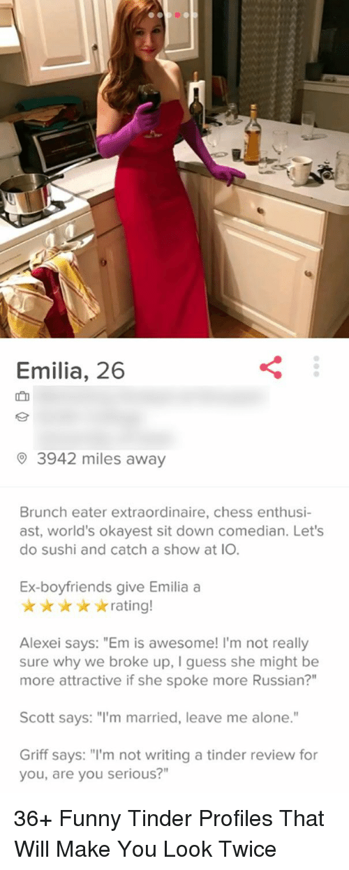 """Funny Tinder: Emilia, 26  ID  3942 miles away  Brunch eater extraordinaire, chess enthusi-  ast, world's okayest sit down comedian. Let's  do sushi and catch a show at IO.  Ex-boyfriends give Emilia a  rating!  Alexei says: """"Em is awesome! I'm not really  sure why we broke up, I guess she might be  more attractive if she spoke more Russian?""""  Scott says: """"I'm married, leave me alone.""""  Griff says: """"I'm not writing a tinder review for  you, are you serious?"""" 36+ Funny Tinder Profiles That Will Make You Look Twice"""