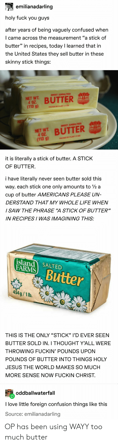 "Confused, Fuck You, and Jesus: emilianadarling  holy fuck you guys  after years of being vaguely confused when  I came across the measurement ""a stick of  butter"" in recipes, today I learned that in  the United States they sell butter in these  skinny stick things:  SWEET (UNSALTED)  USDA  NET WT  4 OZ.  (113 g)  BUTTER  PACKED BY PLANT 27-031  NE  USDA  SWEET (UNSALTED)  NET WT BUTTER  4 OZ  (113 g)  PACKED BY PLANT 27-031  it is literally a stick of butter. A STICK  OF BUTTER.  i have literally  never seen butter sold this  way. each stick one  only amounts to /2 a  cup of butter AMERICANS PLEASE UN-  DERSTAND THAT MY WHOLE LIFE WHEN  / SAW THE PHRASE ""A STICK OF BUTTER""  IN RECIPESI WAS IMAGINING THIS:  island SALTED  FARMS  Butter  454g/1 lb.  THIS IS THE ONLY ""STICK"" l'D EVER SEEN  BUTTER SOLD IN. I THOUGHT Y'ALL WERE  THROWING FUCKIN' POUNDS UPON  POUNDS OF BUTTER INTO THINGS HOLY  JESUS THE WORLD MAKES SO MUCH  MORE SENSE NOW FUCKIN CHRIST.  oddballwaterfall  I love little foreign confusion things like this  Source: emilianadarling OP has been using WAYY too much butter"