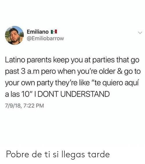 "Parents, Party, and Latino: Emiliano  @Emiliobarrow  Latino parents keep you at parties that go  past 3 a.m pero when you're older & go to  your own party they're like ""te quiero aquí  a las 10"" I DONT UNDERSTAND  7/9/18, 7:22 PM Pobre de ti si llegas tarde"
