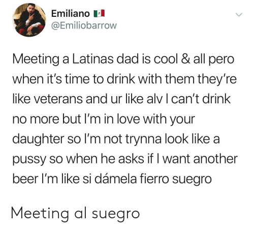 Beer, Dad, and Love: Emiliano  @Emiliobarrow  Meeting a Latinas dad is cool & all pero  when it's time to drink with them they'ree  like veterans and ur like alv can't drink  no more but I'm in love with your  daughter so I'm not trynna look like a  pussy so when he asks if l want another  beer l'm like si dámela fierro suegro Meeting al suegro