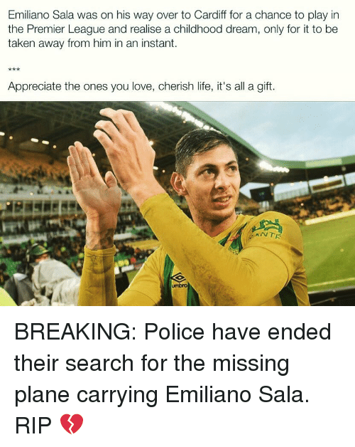 Life, Love, and Memes: Emiliano Sala was on his way over to Cardiff for a chance to play in  the Premier League and realise a childhood dream, only for it to be  taken away from him in an instant.  Appreciate the ones you love, cherish life, it's all a gift.  umbro BREAKING: Police have ended their search for the missing plane carrying Emiliano Sala. RIP 💔