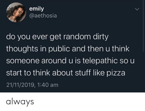 Dirty: emily  @aethosia  do you ever get random dirty  thoughts in public and then u think  someone around u is telepathic so u  start to think about stuff like pizza  21/11/2019, 1:40 am always