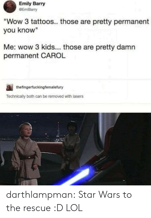 """Lol, Star Wars, and Tattoos: Emily Barry  GEmiBarry  """"Wow 3 tattoos.. those are pretty permanent  you know""""  Me: wow 3 kids... those are pretty damn  permanent CAROL  thefingerfuckingfemalefury  Technically both can be removed with lasers darthlampman:  Star Wars to the rescue :D LOL"""